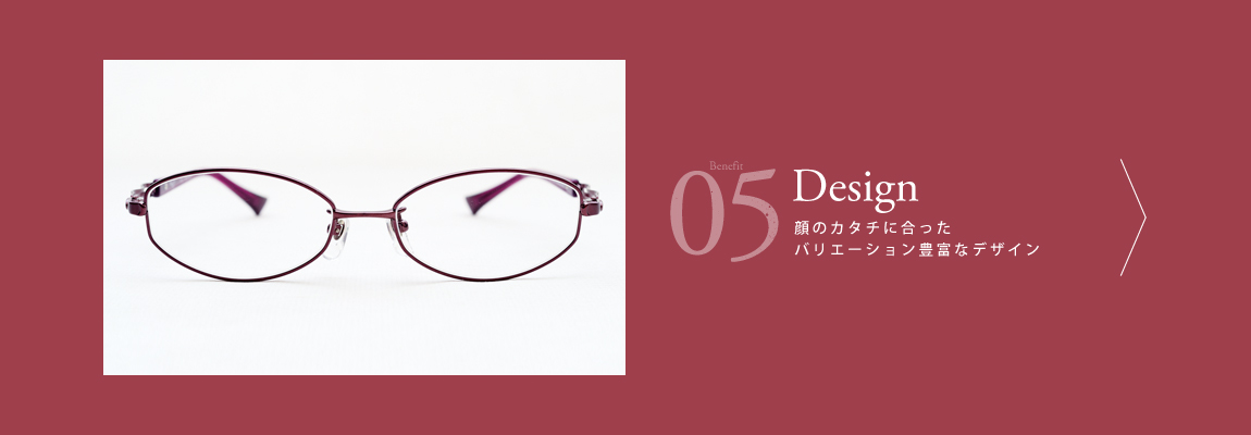 05 Design 顔のカタチに合ったバリエーション豊富なデザイン